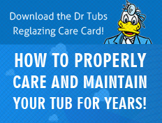 Download the Dr Tubs Reglazing Care Card! How to properly care and maintain your tub for years!